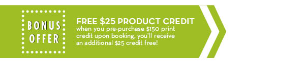 Bonus Offer: Free $25 Product Credit – When you pre-purchase $150 print credit upon booking, you'll receive an addition $25 credit free!